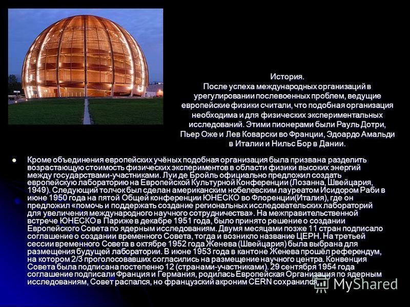 Кроме объединения европейских учёных подобная организация была призвана разделить возрастающую стоимость физических экспериментов в области физики высоких энергий между государствами-участниками. Луи де Бройль официально предложил создать европейскую