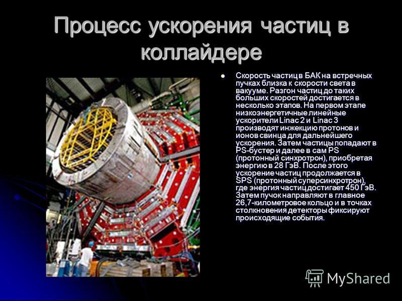 Процесс ускорения частиц в коллайдере Скорость частиц в БАК на встречных пучках близка к скорости света в вакууме. Разгон частиц до таких больших скоростей достигается в несколько этапов. На первом этапе низкоэнергетичные линейные ускорители Linac 2