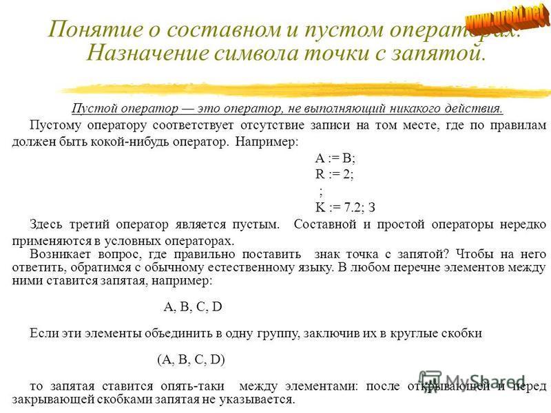Понятие о составном и пустом операторах. Назначение символа точки с запятой. Составной оператор объединение нескольких операторов в одну группу. Форма записи данного оператора: BEGIN оператор 1; оператор 2; … оператор n-1; оператор n; END В эту конст
