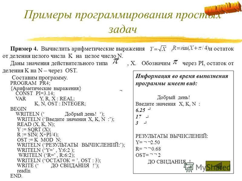 Примеры программирования простых задач Пример 3. Вычислить сопротивление цепи, состоящих из резисторов, соединенных: последовательно параллельно Обозначим через R1; через R2, через RPOS; через RPAR. Составим программу. PROGRAM PR; VAR R1, R2 : REAL;