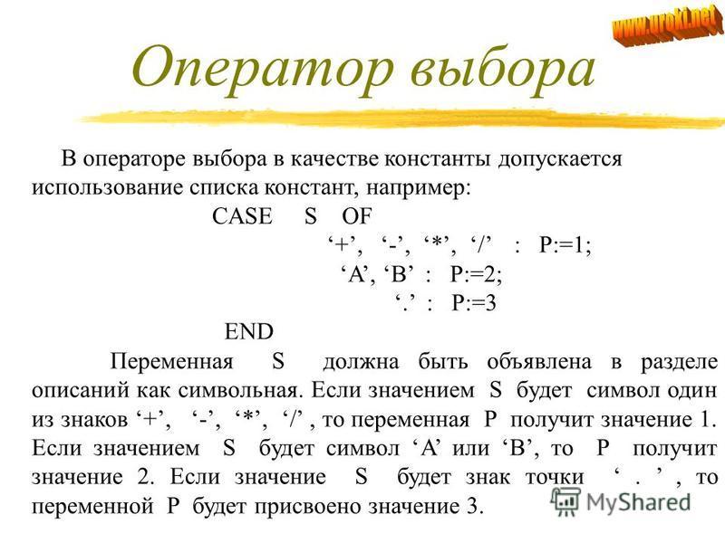 Пример записи оператора выбора CASE K+1 OF 5 : Y:=SQR(X); 11 : Y:=SQRT(X); 4 : Z:=4*(A-B); 7 : WRITE(A,B) END Если значение K+1 будет равно 5, то выполнится оператор присваивания Y:=SQR(X) и управление будет передано на оператор, расположенный после