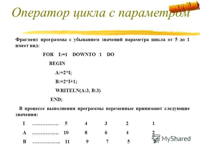 Рассмотрим использование оператора цикла с параметром: Пример: Пусть имеется фрагмент программы с переменными целого типа. FOR I:=1 TO 5 DO BEGIN A:=2*I; B:=2*I+1; WRITELN(A:3, B:3) END Циклическая часть программы выполняется повторно пять раз, при э