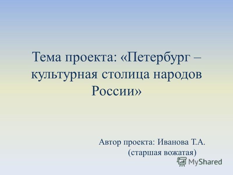 Тема проекта: «Петербург – культурная столица народов России» Автор проекта: Иванова Т.А. (старшая вожатая)