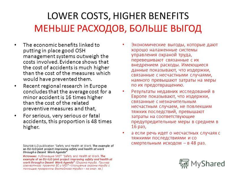 LOWER COSTS, HIGHER BENEFITS МЕНЬШЕ РАСХОДОВ, БОЛЬШЕ ВЫГОД The economic benefits linked to putting in place good OSH management systems outweigh the costs involved. Evidence shows that the cost of accidents is much higher than the cost of the measure
