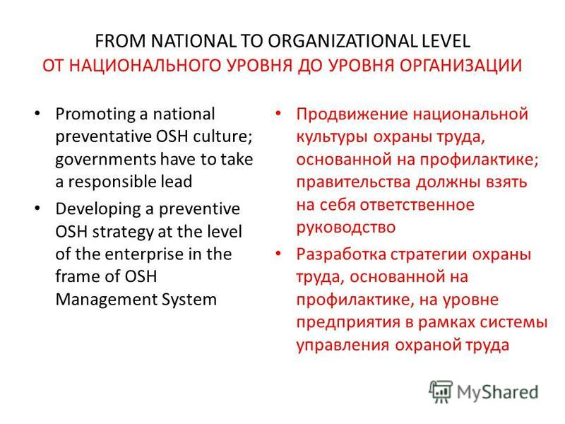 FROM NATIONAL TO ORGANIZATIONAL LEVEL ОТ НАЦИОНАЛЬНОГО УРОВНЯ ДО УРОВНЯ ОРГАНИЗАЦИИ Promoting a national preventative OSH culture; governments have to take a responsible lead Developing a preventive OSH strategy at the level of the enterprise in the