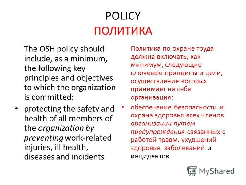 POLICY ПОЛИТИКА The OSH policy should include, as a minimum, the following key principles and objectives to which the organization is committed: protecting the safety and health of all members of the organization by preventing work-related injuries,