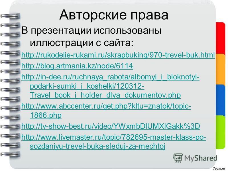 Авторские права В презентации использованы иллюстрации с сайта: http://rukodelie-rukami.ru/skrapbuking/970-trevel-buk.html http://blog.artmania.kz/node/6114 http://in-dee.ru/ruchnaya_rabota/albomyi_i_bloknotyi- podarki-sumki_i_koshelki/120312- Travel