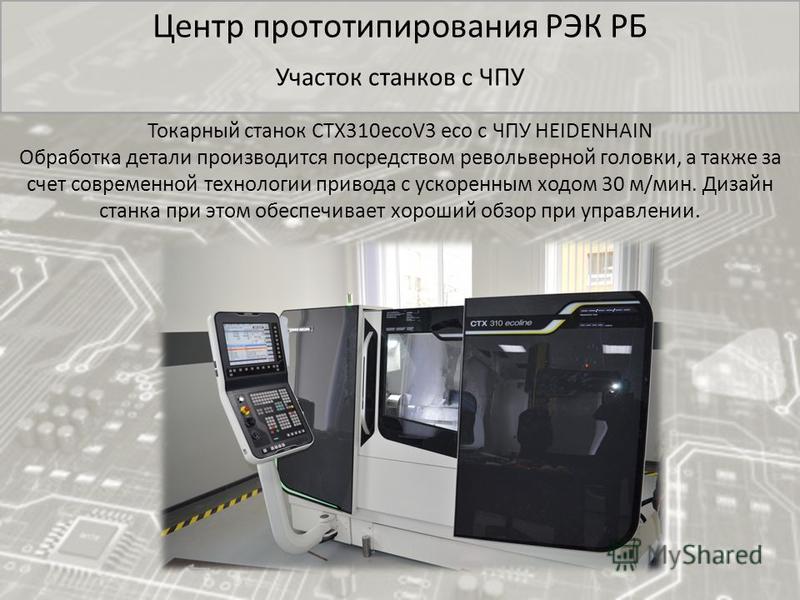 Центр прототипирования РЭК РБ Участок станков с ЧПУ Токарный станок CTX310ecoV3 eco с ЧПУ HEIDENHAIN Обработка детали производится посредством револьверной головки, а также за счет современной технологии привода с ускоренным ходом 30 м/мин. Дизайн ст