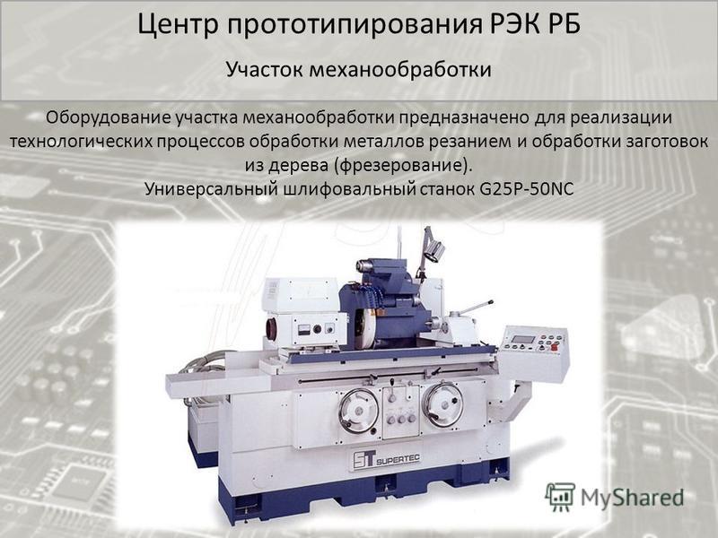Центр прототипирования РЭК РБ Участок механообработки Оборудование участка механообработки предназначено для реализации технологических процессов обработки металлов резанием и обработки заготовок из дерева (фрезерование). Универсальный шлифовальный с