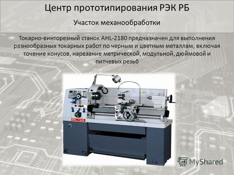 Центр прототипирования РЭК РБ Участок механообработки Токарно-винторезный станок AHL-2180 предназначен для выполнения разнообразных токарных работ по черным и цветным металлам, включая точение конусов, нарезание метрической, модульной, дюймовой и пит