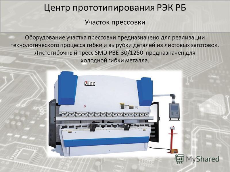 Центр прототипирования РЭК РБ Участок прессовки Оборудование участка прессовки предназначено для реализации технологического процесса гибки и вырубки деталей из листовых заготовок. Листогибочный пресс SMD PBE-30/1250 предназначен для холодной гибки м