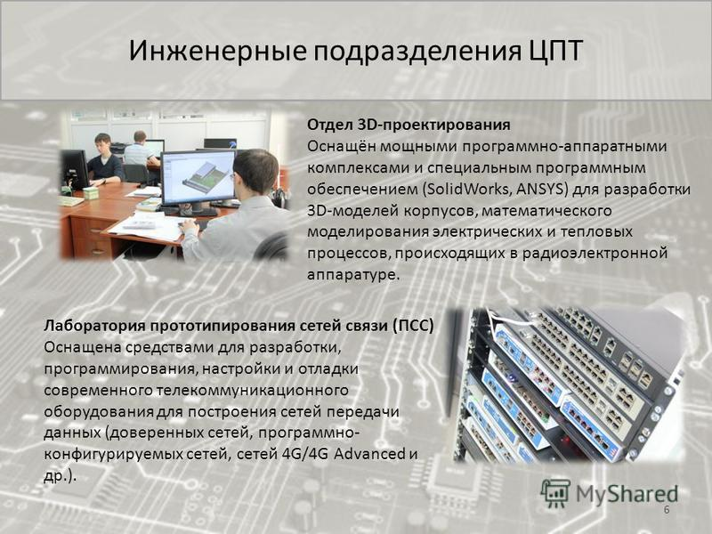 Инженерные подразделения ЦПТ 6 Отдел 3D-проектирования Оснащён мощными программно-аппаратными комплексами и специальным программным обеспечением (SolidWorks, ANSYS) для разработки 3D-моделей корпусов, математического моделирования электрических и теп