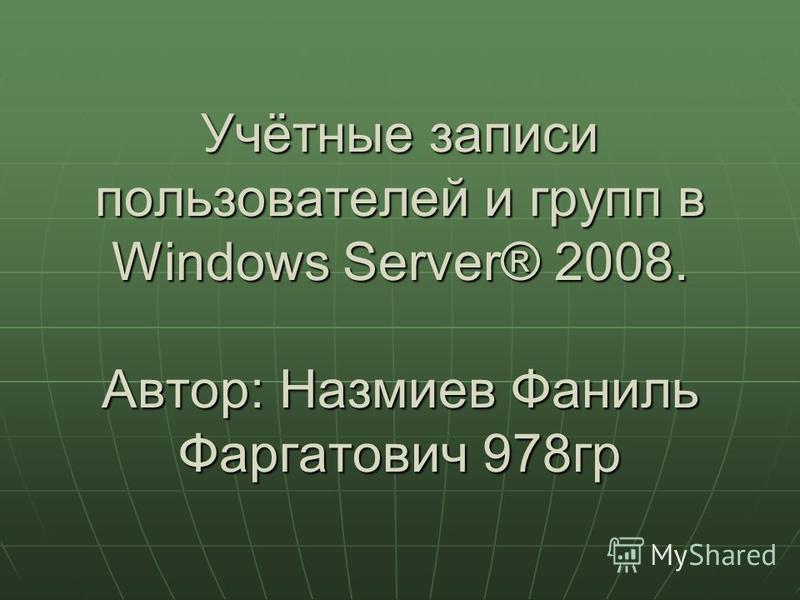 Учётные записи пользователей и групп в Windows Server® 2008. Автор: Назмиев Фаниль Фаргатович 978 гр