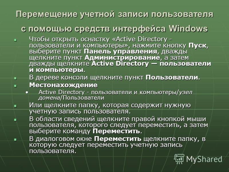 Перемещение учетной записи пользователя с помощью средств интерфейса Windows Чтобы открыть оснастку «Active Directory - пользователи и компьютеры», нажмите кнопку Пуск, выберите пункт Панель управления, дважды щелкните пункт Администрирование, а зате