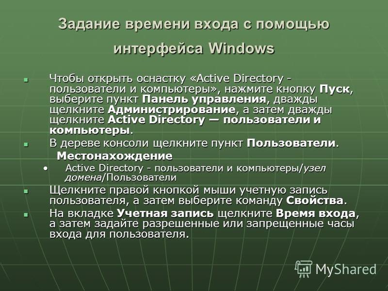 Задание времени входа с помощью интерфейса Windows Чтобы открыть оснастку «Active Directory - пользователи и компьютеры», нажмите кнопку Пуск, выберите пункт Панель управления, дважды щелкните Администрирование, а затем дважды щелкните Active Directo