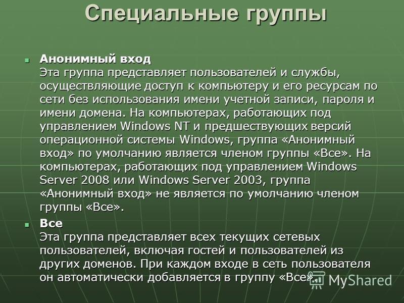 Специальные группы Анонимный вход Эта группа представляет пользователей и службы, осуществляющие доступ к компьютеру и его ресурсам по сети без использования имени учетной записи, пароля и имени домена. На компьютерах, работающих под управлением Wind