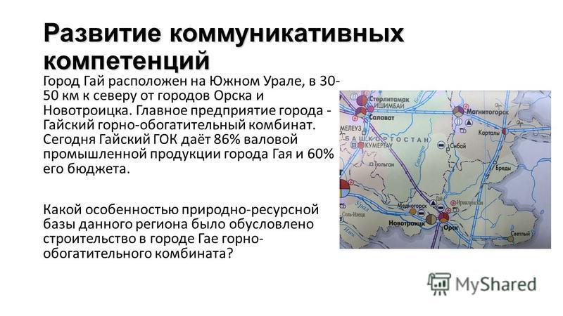 Развитие коммуникативных компетенций Город Гай расположен на Южном Урале, в 30- 50 км к северу от городов Орска и Новотроицка. Главное предприятие города - Гайский горно-обогатительный комбинат. Сегодня Гайский ГОК даёт 86% валовой промышленной проду