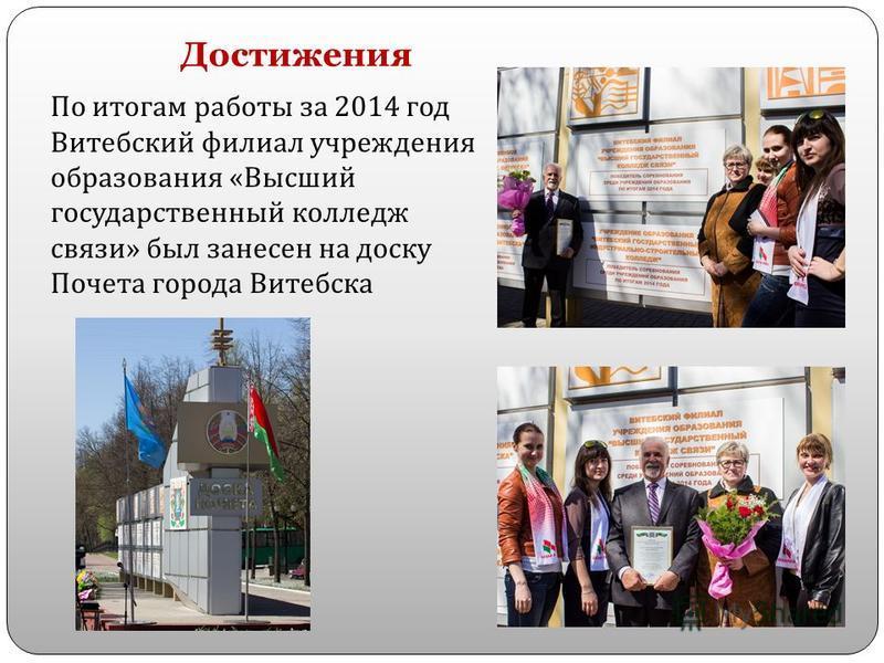 Достижения По итогам работы за 2014 год Витебский филиал учреждения образования « Высший государственный колледж связи » был занесен на доску Почета города Витебска