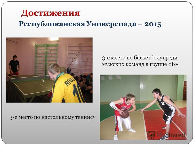 Достижения Республиканская Универсиада – 2015 3-е место по настольному теннису 3-е место по баскетболу среди мужских команд в группе «В»