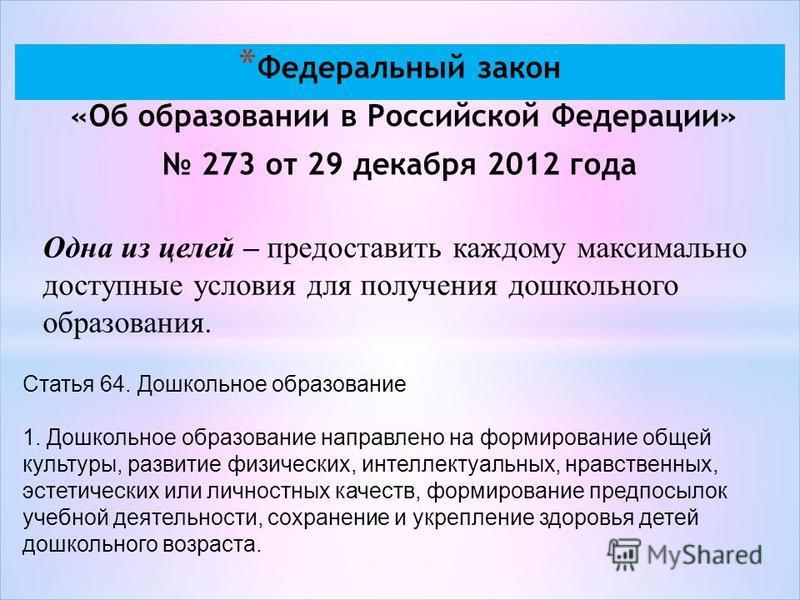 * Федеральный закон «Об образовании в Российской Федерации» 273 от 29 декабря 2012 года Одна из целей – предоставить каждому максимально доступные условия для получения дошкольного образования. Статья 64. Дошкольное образование 1. Дошкольное образова