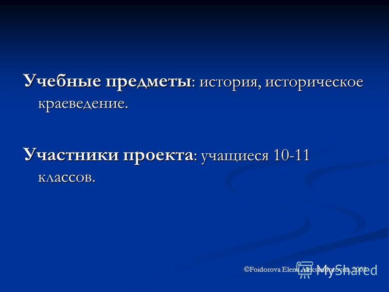 Учебные предметы : история, историческое краеведение. Участники проекта : учащиеся 10-11 классов. ©Foidorova Elena Aleksandorovna, 2008