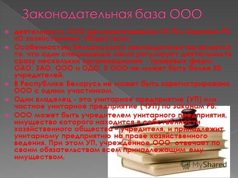 деятельность ООО регламентирована ГК РБ и Законом РБ «О хозяйственных обществах». Особенностью белорусского законодательства является то, что один специальный закон регулирует деятельность сразу нескольких организационно - правовых форм: ОАО, ЗАО, ОО