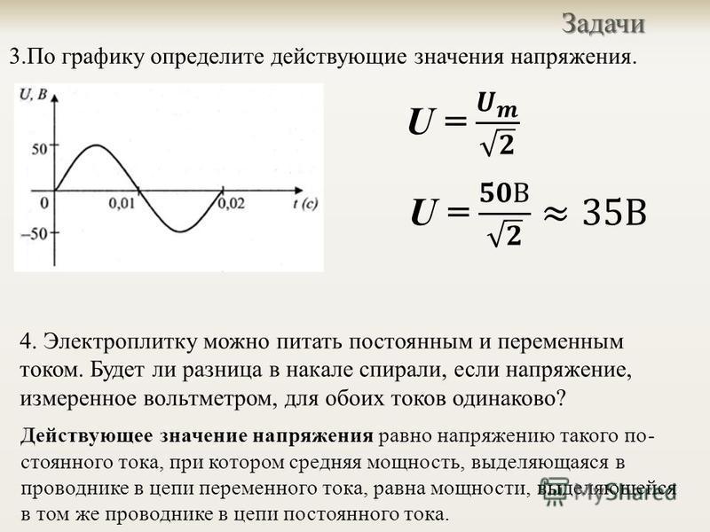 3. По графику определите действующие значения напряжения.Задачи 4. Электроплитку можно питать постоянным и переменным током. Будет ли разница в накале спирали, если напряжение, изме  ренное вольтметром, для обоих токов одинаково ? Действующее значен