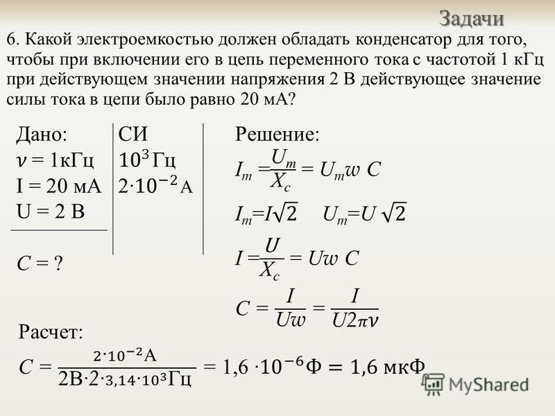 6. Какой электроемкостью должен обладать конденсатор для того, чтобы при включении его в цепь переменного тока с частотой 1 к Гц при действующем значении напряжения 2 В действующее значение силы тока в цепи было равно 20 мА ?Задачи Дано : = 1 к Гц I