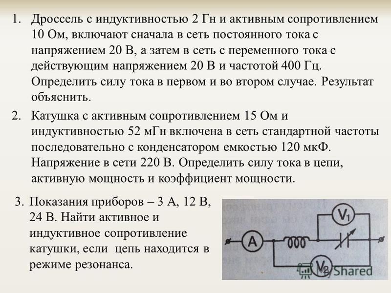 1. Дроссель с индуктивностью 2 Гн и активным сопротивлением 10 Ом, включают сначала в сеть постоянного тока с напряжением 20 В, а затем в сеть с переменного тока с действующим напряжением 20 В и частотой 400 Гц. Определить силу тока в первом и во вто