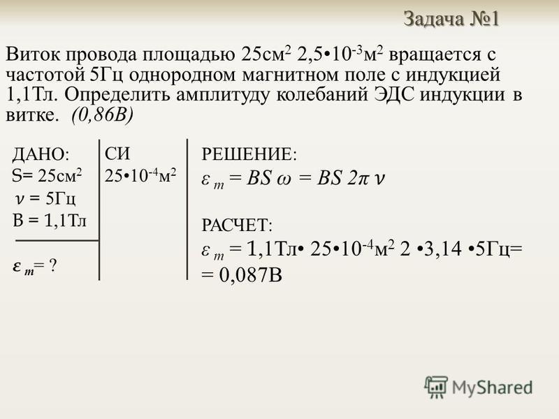 Задача 1 Виток провода площадью 25 см 2 2,510 -3 м 2 вращается с частотой 5 Гц однородном магнитном поле с индукцией 1,1 Тл. Определить амплитуду колебаний ЭДС индукции в витке. (0,86 В ) СИ 2510 -4 м 2