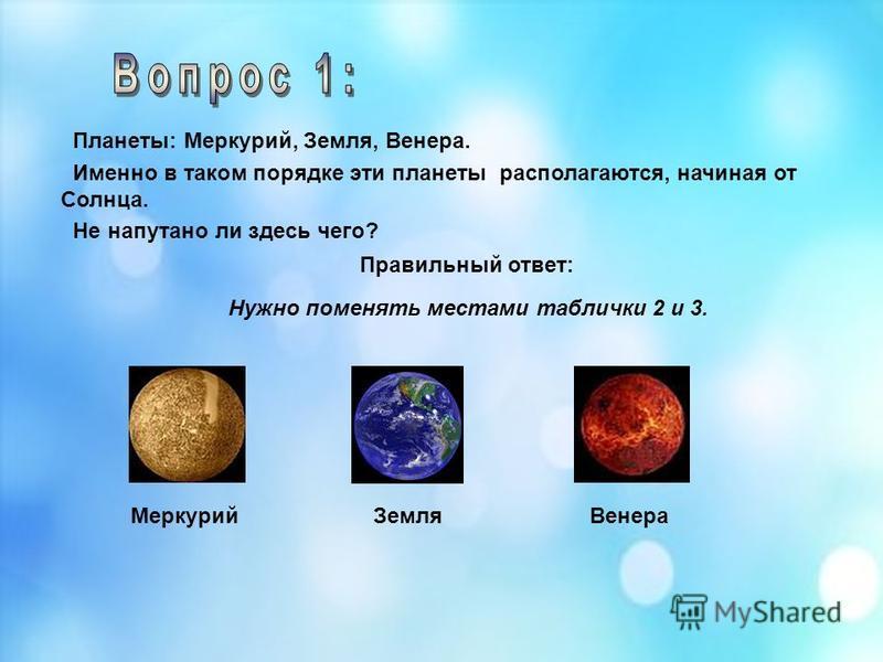 Планеты: Меркурий, Земля, Венера. Именно в таком порядке эти планеты располагаются, начиная от Солнца. Не напутано ли здесь чего? Правильный ответ: Нужно поменять местами таблички 2 и 3. Меркурий ВенераЗемля
