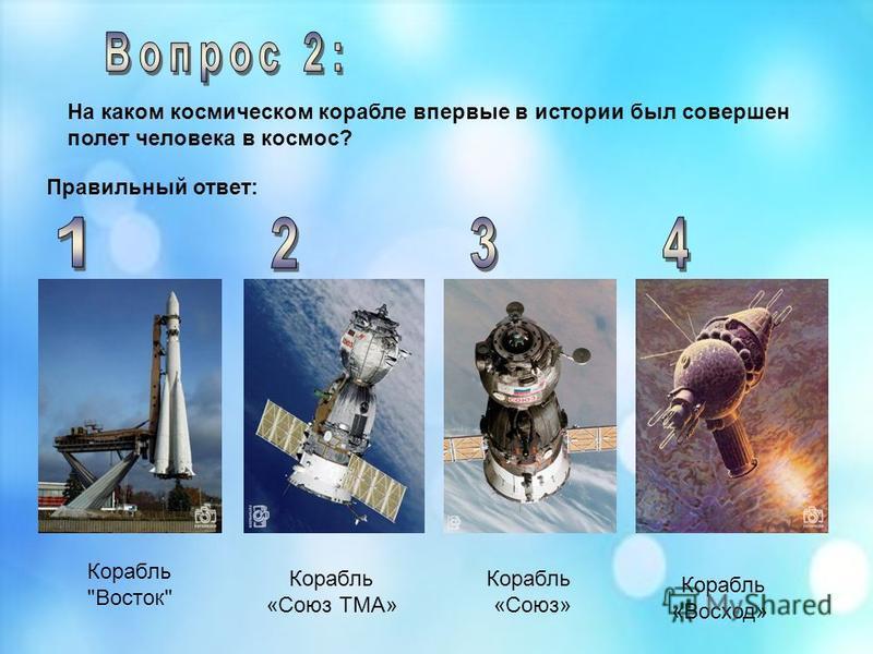 Корабль Восток На каком космическом корабле впервые в истории был совершен полет человека в космос? Корабль «Союз ТМА» Корабль «Союз» Корабль «Восход» Правильный ответ: