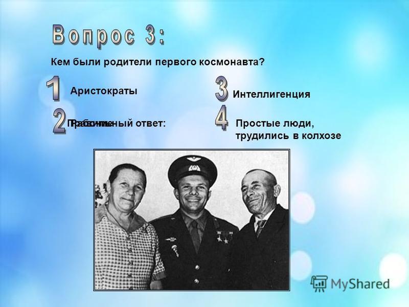 Кем были родители первого космонавта? Аристократы Простые люди, трудились в колхозе Рабочие Интеллигенция