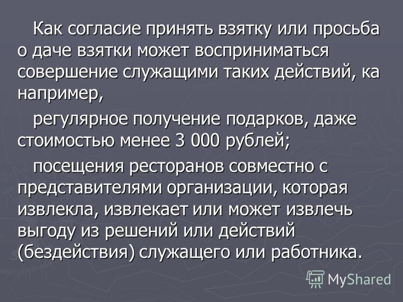 Как согласие принять взятку или просьба о даче взятки может восприниматься совершение служащими таких действий, ка например, регулярное получение подарков, даже стоимостью менее 3 000 рублей; посещения ресторанов совместно с представителями организац