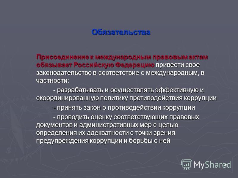 42 Обязательства Присоединение к международным правовым актам обязывает Российскую Федерацию привести свое законодательство в соответствие с международным, в частности: - разрабатывать и осуществлять эффективную и скоординированную политику противоде