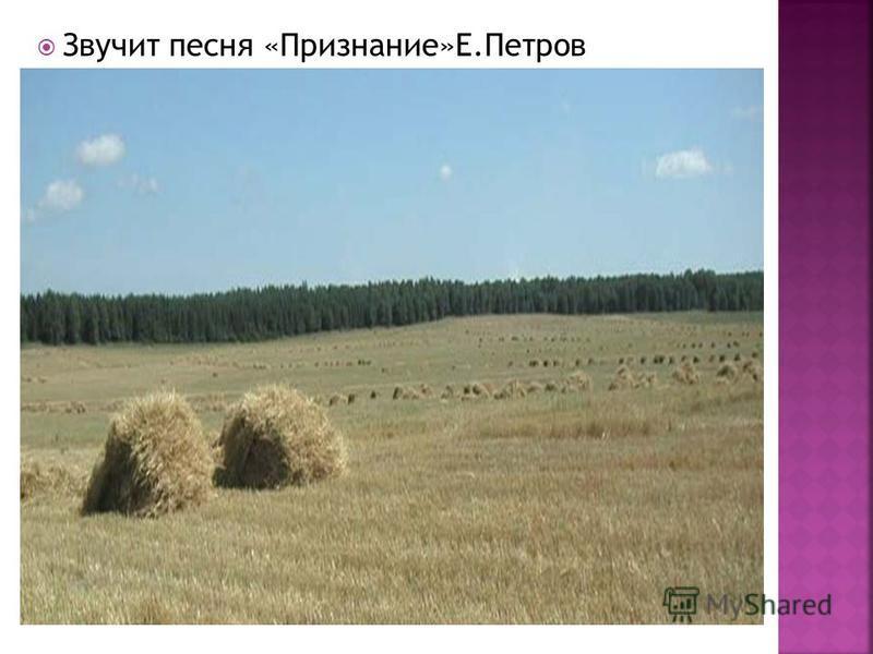 Звучит песня «Признание»Е.Петров
