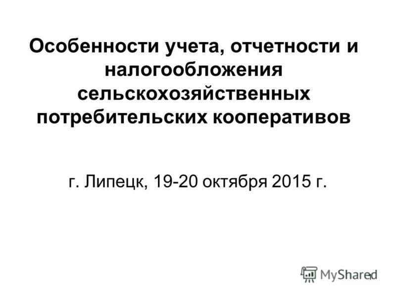 Особенности учета, отчетности и налогообложения сельскохозяйственных потребительских кооперативов г. Липецк, 19-20 октября 2015 г. 1