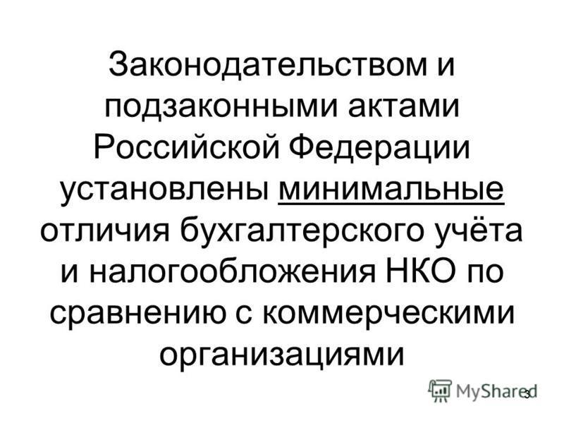 Законодательством и подзаконными актами Российской Федерации установлены минимальные отличия бухгалтерского учёта и налогообложения НКО по сравнению с коммерческими организациями 3