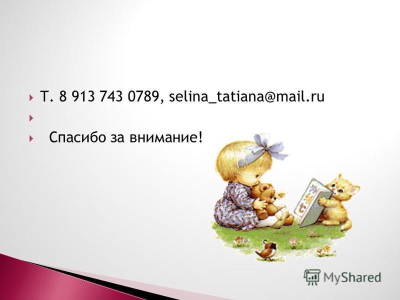 Т. 8 913 743 0789, selina_tatiana@mail.ru Спасибо за внимание!