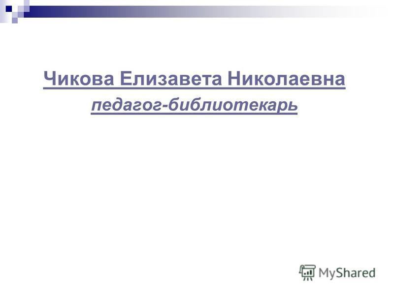Чикова Елизавета Николаевна педагог-библиотекарь