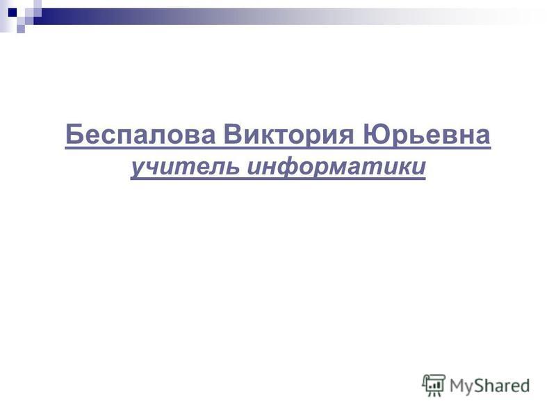 Беспалова Виктория Юрьевна учитель информатики