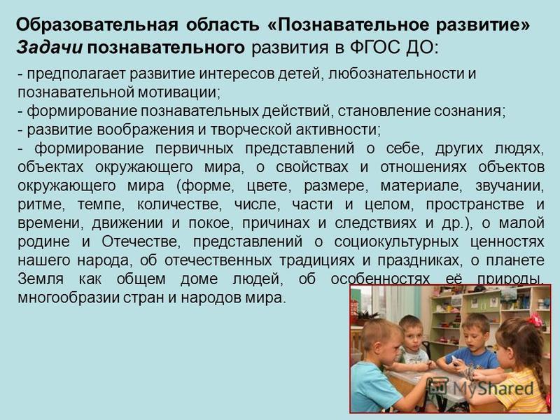 - предполагает развитие интересов детей, любознательности и познавательной мотивации; - формирование познавательных действий, становление сознания; - развитие воображения и творческой активности; - формирование первичных представлений о себе, других