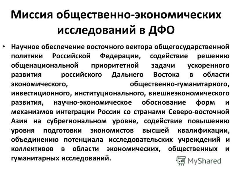 Миссия общественно-экономических исследований в ДФО Научное обеспечение восточного вектора общегосударственной политики Российской Федерации, содействие решению общенациональной приоритетной задачи ускоренного развития российского Дальнего Востока в