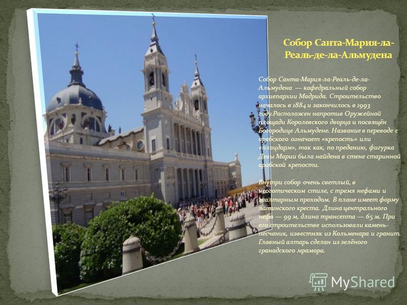 Собор Санта-Мария-ла-Реаль-де-ла- Альмудена кафедральный собор архиепархии Мадрида. Строительство началось в 1884 и закончилось в 1993 году.Расположен напротив Оружейной площади Королевского дворца и посвящён Богородице Альмудене. Название в переводе