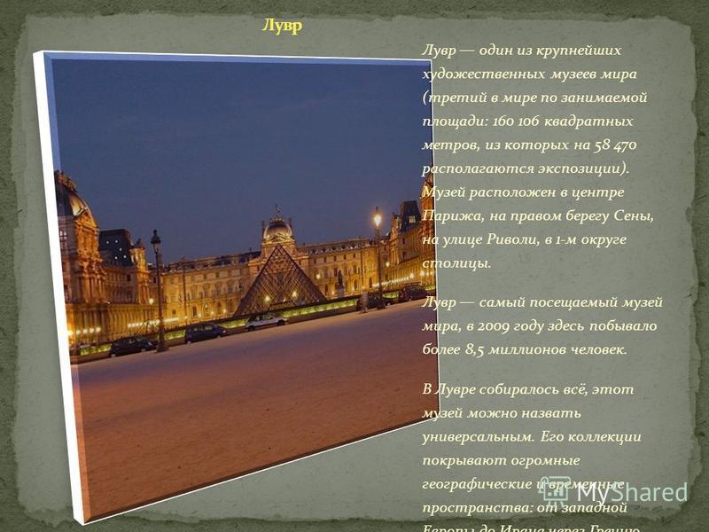 Лувр один из крупнейших художественных музеев мира (третий в мире по занимаемой площади: 160 106 квадратных метров, из которых на 58 470 располагаются экспозиции). Музей расположен в центре Парижа, на правом берегу Сены, на улице Риволи, в 1-м округе