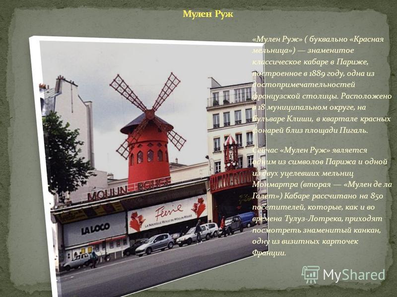 «Мулен Руж» ( буквально «Красная мельница») знаменитое классическое кабаре в Париже, построенное в 1889 году, одна из достопримечательностей французской столицы. Расположено в 18 муниципальном округе, на бульваре Клиши, в квартале красных фонарей бли