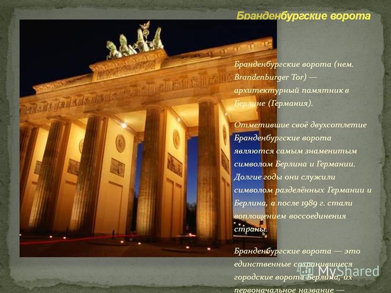 Бранденбургские ворота (нем. Brandenburger Tor) архитектурный памятник в Берлине (Германия). Отметившие своё двухсотлетие Бранденбургские ворота являются самым знаменитым символом Берлина и Германии. Долгие годы они служили символом разделённых Герма