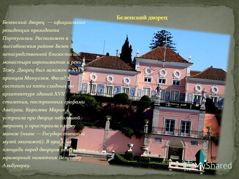 Беленский дворец официальная резиденция президента Португалии. Расположен в лиссабонском районе Белен в непосредственной близости от монастыря иеронимитов и реки Тежу. Дворец был заложен в XVI в. принцем Мануэлем. Фасад состоит из пяти сходных по арх