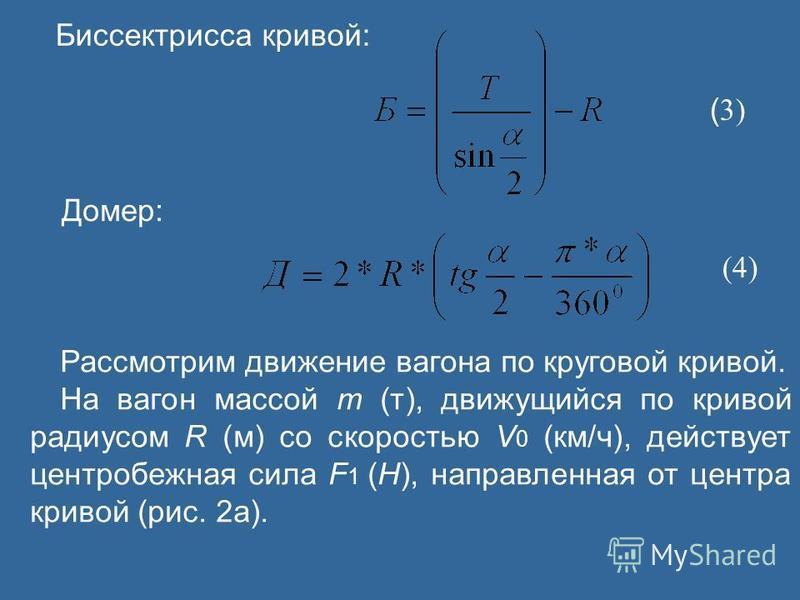 Биссектрисса кривой: ( 3) Домер: (4) Рассмотрим движение вагона по круговой кривой. На вагон массой m (т), движущийся по кривой радиусом R (м) со скоростью V 0 (км/ч), действует центробежная сила F 1 (Н), направленная от центра кривой (рис. 2 а).