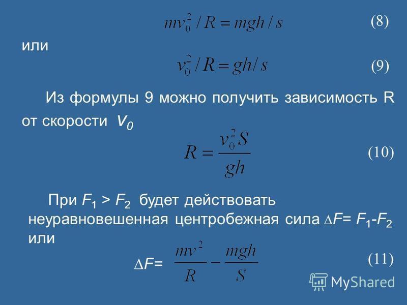 Из формулы 9 можно получить зависимость R от скорости v 0 (8) (9) или (10) При F 1 > F 2 будет действовать неуравновешенная центробежная сила F= F 1 -F 2 или F= (11)